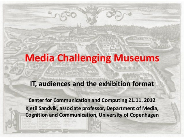 Media Challenging Museums IT, audiences and the exhibition format Center for Communication and Computing 21.11. 2012Kjetil...