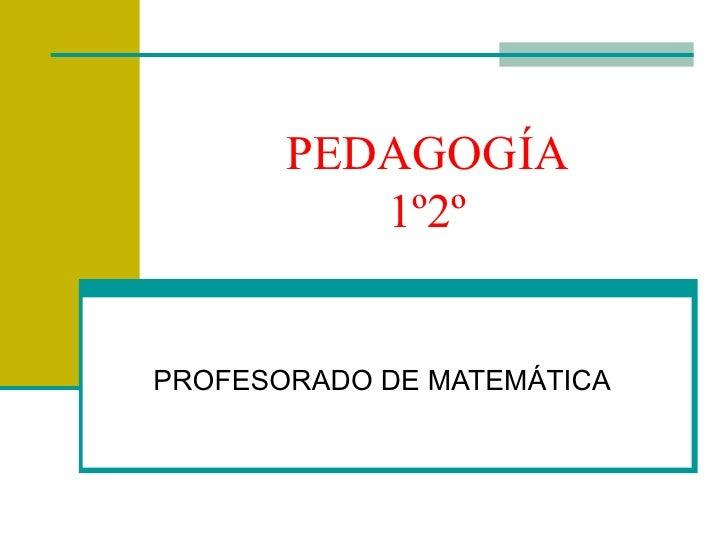 PEDAGOGÍA          1º2ºPROFESORADO DE MATEMÁTICA