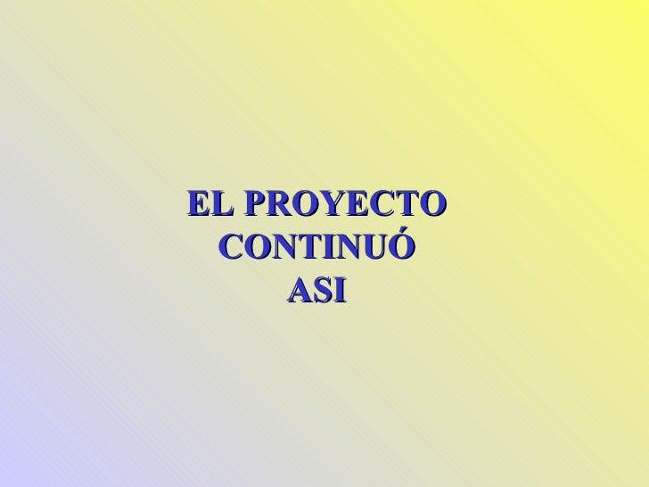 EL PROYECTO CONTINUÓ ASI
