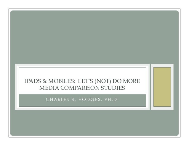 IPADS & MOBILES: LET'S (NOT) DO MOREMEDIA COMPARISON STUDIESC H A R L E S B . H O D G E S , P H . D .