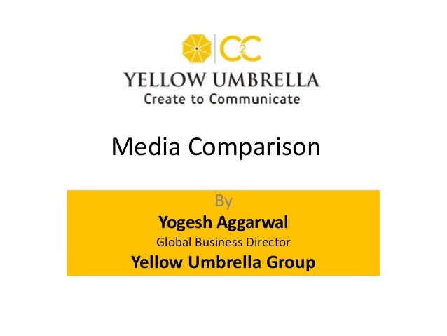 By Yogesh Aggarwal Global Business Director Yellow Umbrella Group Media Comparison