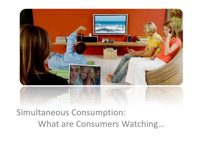 Simultaneous Consumption:      What are Consumers Watching…