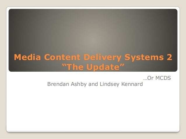 """Media Content Delivery Systems 2 """"The Update"""" …Or MCDS Brendan Ashby and Lindsey Kennard"""