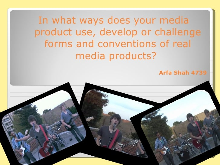 In what ways does your media product use, develop or challenge forms and conventions of real media products?  Arfa Shah 4739