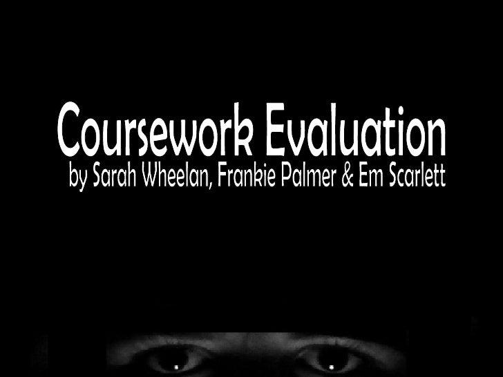 Coursework Evaluation by Sarah Wheelan, Frankie Palmer & Em Scarlett