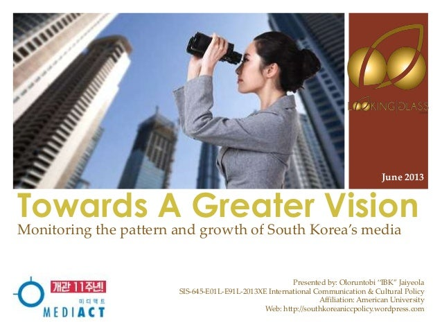 """Towards A Greater Vision Monitoring the pattern and growth of South Korea's media June 2013 Presented by: Oloruntobi """"IBK""""..."""