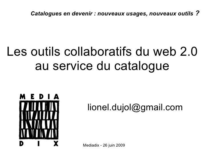 Les outils collaboratifs du web 2.0  au service du catalogue  [email_address] Catalogues en devenir: nouveaux usages, nou...