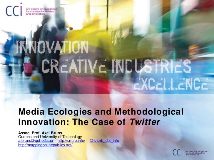 Media Ecologies and MethodologicalInnovation: The Case of TwitterAssoc. Prof. Axel BrunsQueensland University of Technolog...