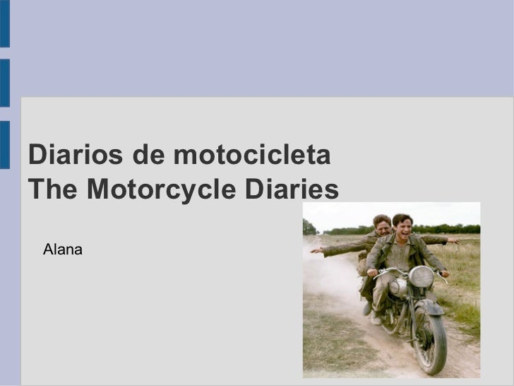 Diarios de motocicleta The Motorcycle Diaries <ul><li>Alana </li></ul>