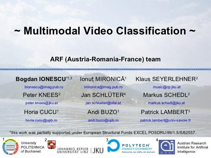 ~ Multimodal Video Classification ~                            ARF (Austria-Romania-France) team       Bogdan IONESCU*1,3 ...