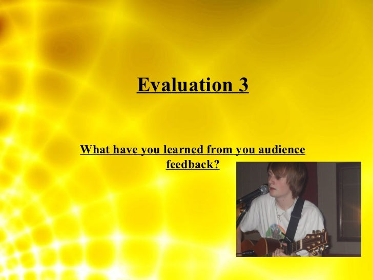 Evaluation 3 What have you learned from you audience feedback?