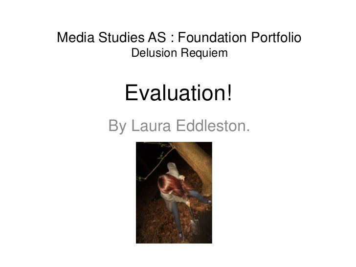Media Studies AS : Foundation Portfolio           Delusion Requiem          Evaluation!        By Laura Eddleston.