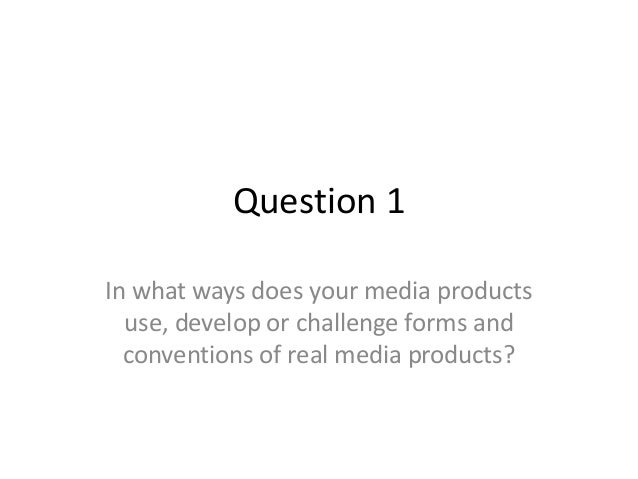 Question 1 In what ways does your media products use, develop or challenge forms and conventions of real media products?