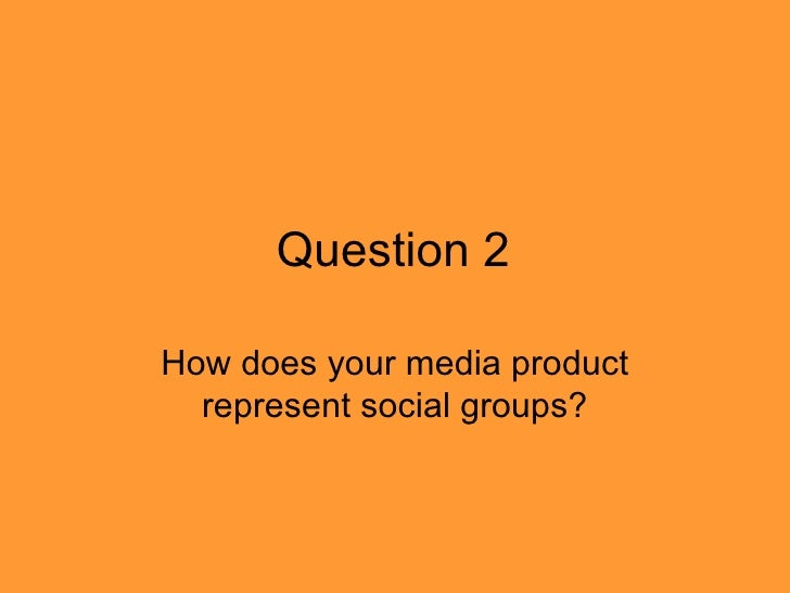 Question 2How does your media product  represent social groups?