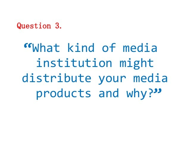 """Question 3. """"What kind of media   institution might distribute your media                   """"   products and why?"""
