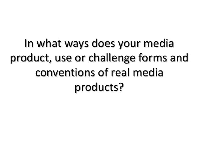 In what ways does your mediaproduct, use or challenge forms andconventions of real mediaproducts?