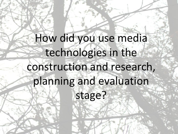 How did you use media technologies in the construction and research, planning and evaluation stage?