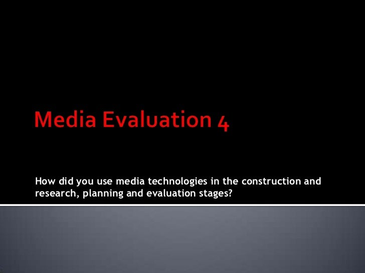 Media Evaluation 4<br />How did you use media technologies in the construction and research, planning and evaluation stage...