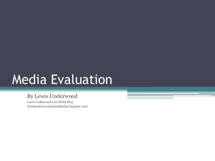 Media Evaluation<br />By Lewis Underwood<br />Lewis Underwood's A2 Media Blog<br />(lewisunderwoodsa2mediablog.blogspot.co...