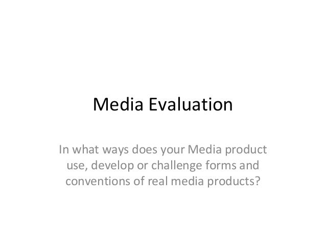 Media EvaluationIn what ways does your Media productuse, develop or challenge forms andconventions of real media products?