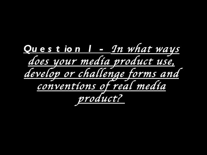 Qu e s t io n 1 - In what ways does your media product use,develop or challenge forms and   conventions of real media     ...