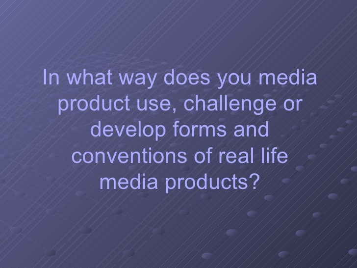 In what way does you media product use, challenge or develop forms and conventions of real life media products?
