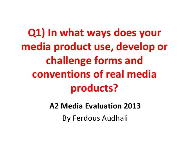 Q1) In what ways does yourmedia product use, develop orchallenge forms andconventions of real mediaproducts?A2 Media Evalu...