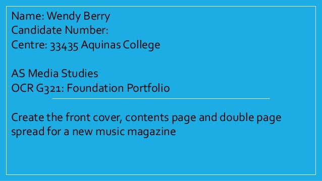Name: Wendy Berry Candidate Number: Centre: 33435 Aquinas College AS Media Studies OCR G321: Foundation Portfolio Create t...