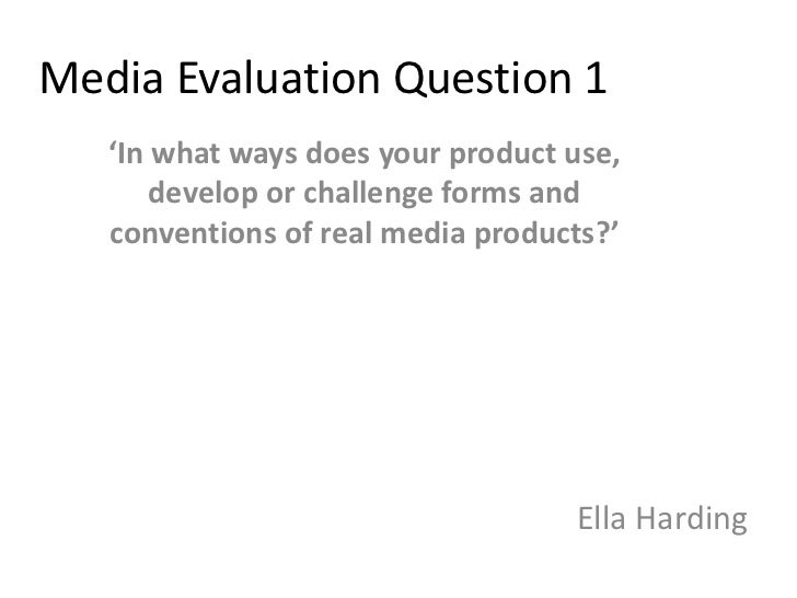 Media Evaluation Question 1   'In what ways does your product use,       develop or challenge forms and   conventions of r...