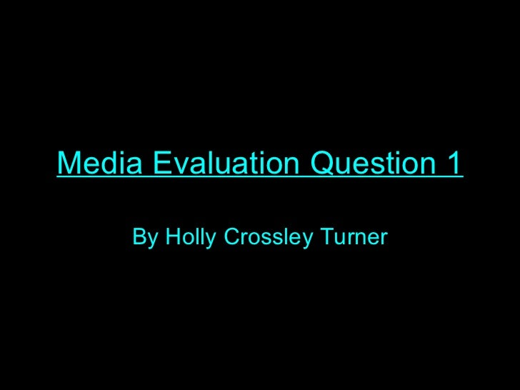 Media Evaluation Question 1 By Holly Crossley Turner
