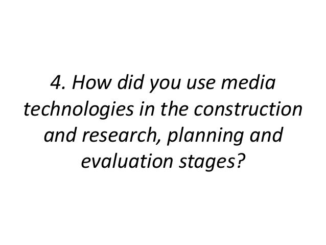 4. How did you use media technologies in the construction and research, planning and evaluation stages?