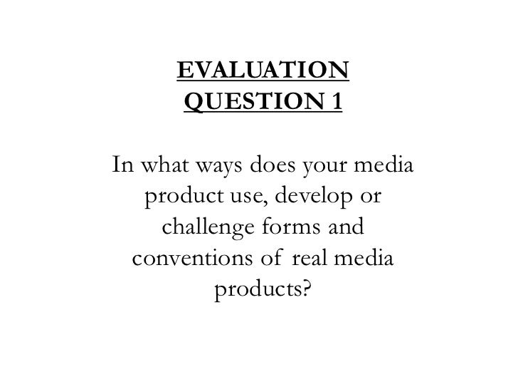 EVALUATION QUESTION 1<br />In what ways does your media product use, develop or challenge forms and conventions of real me...