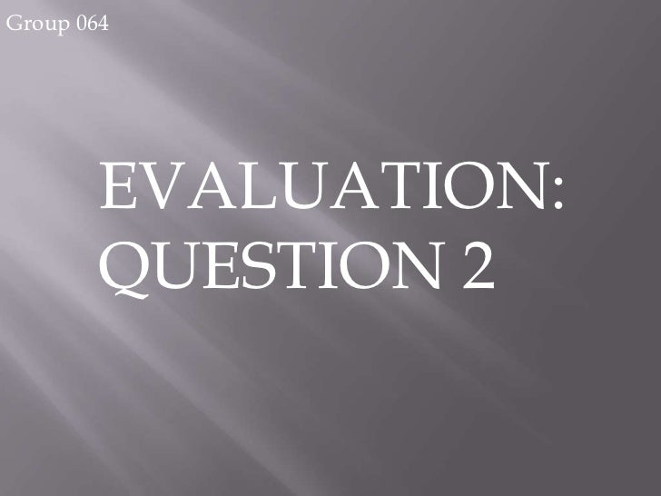 Group 064       EVALUATION:       QUESTION 2