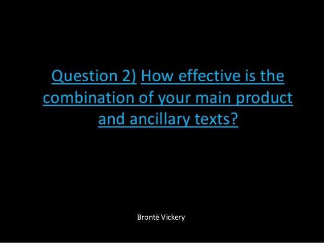 Question 2) How effective is thecombination of your main productand ancillary texts?Brontë Vickery