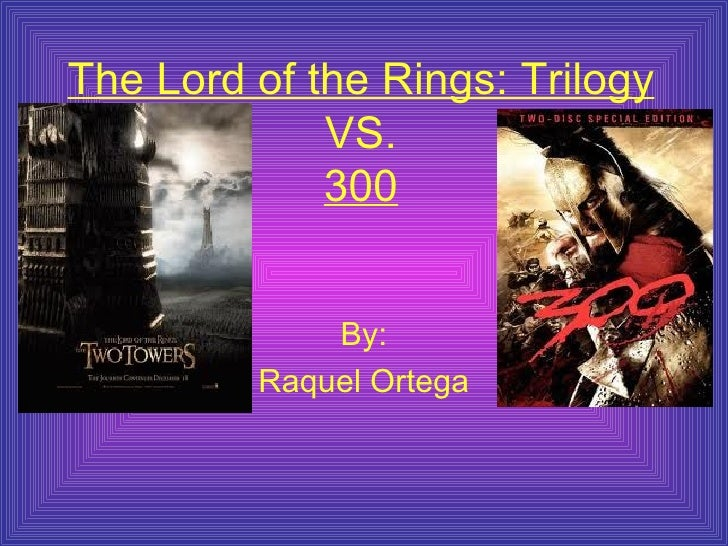 The Lord of the Rings: Trilogy  VS. 300 By: Raquel Ortega
