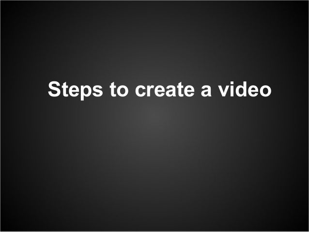 Steps to create a video