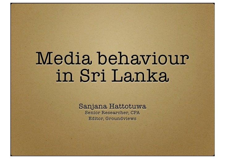 Media behaviour  in Sri Lanka     Sanjana Hattotuwa      Senior Researcher, CPA       Editor, Groundviews