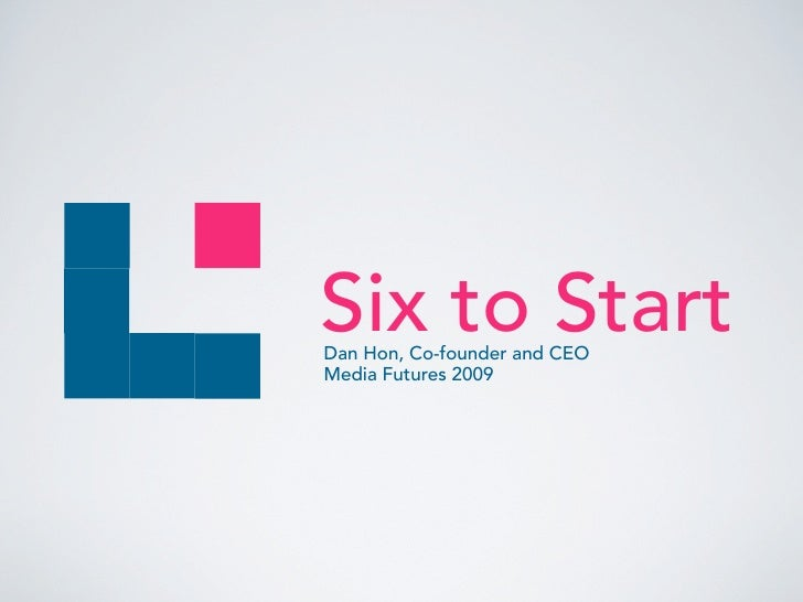 Six to Start Dan Hon, Co-founder and CEO Media Futures 2009