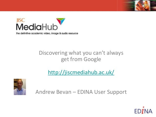 Discovering what you can't always get from Google http://jiscmediahub.ac.uk/ Andrew Bevan – EDINA User Support