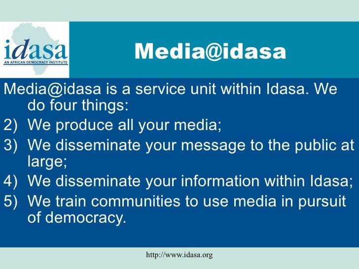 [email_address]   <ul><li>Media@idasa is a service unit within Idasa. We do four things:  </li></ul><ul><li>We produce all...