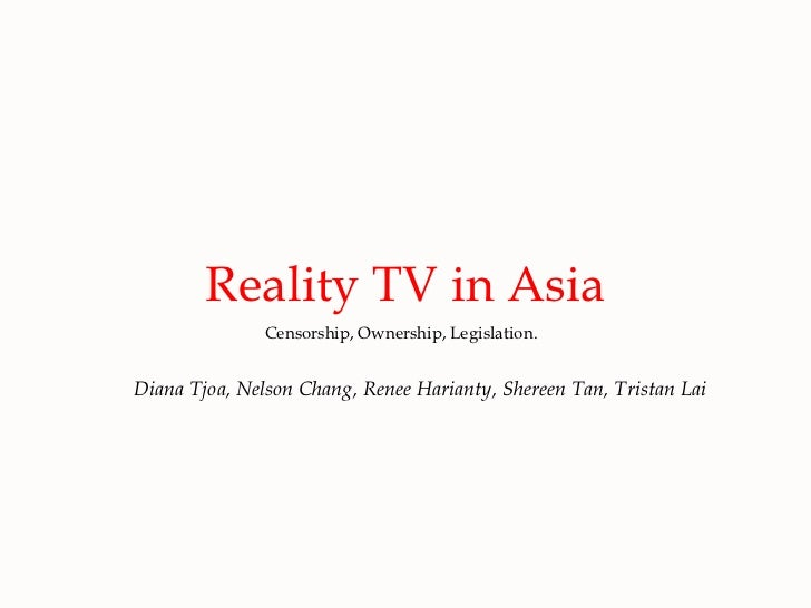Reality TV in Asia Censorship, Ownership, Legislation. Diana Tjoa, Nelson Chang, Renee Harianty, Shereen Tan, Tristan Lai