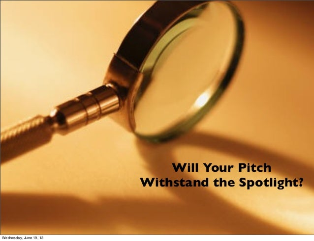 Will Your PitchWithstand the Spotlight?Wednesday, June 19, 13