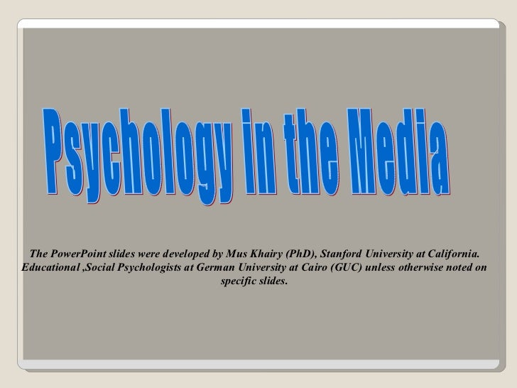 Psychology in the Media The PowerPoint slides were developed by Mus Khairy (PhD), Stanford University at California. Educa...