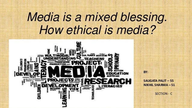 Media is a mixed blessing. How ethical is media?  BY: SAUGATA PALIT – 55 NIKHIL SHARMA – 51 SECTION - C