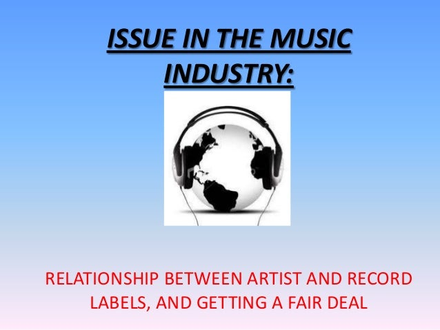 ISSUE IN THE MUSIC          INDUSTRY:RELATIONSHIP BETWEEN ARTIST AND RECORD     LABELS, AND GETTING A FAIR DEAL
