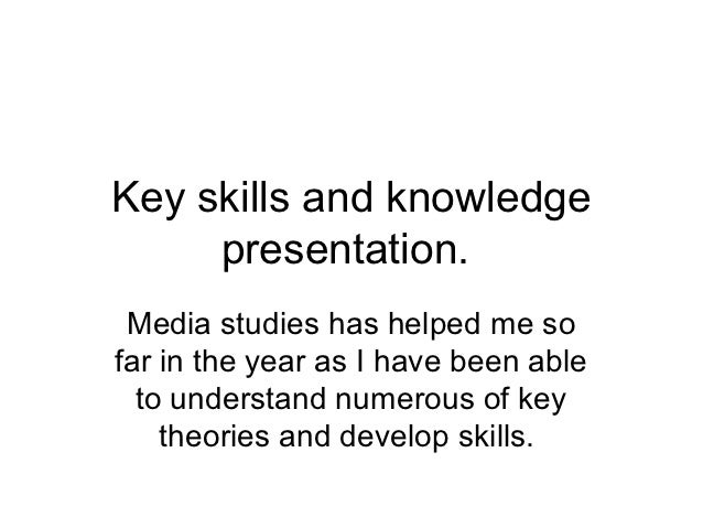 Key skills and knowledge     presentation. Media studies has helped me sofar in the year as I have been able  to understan...