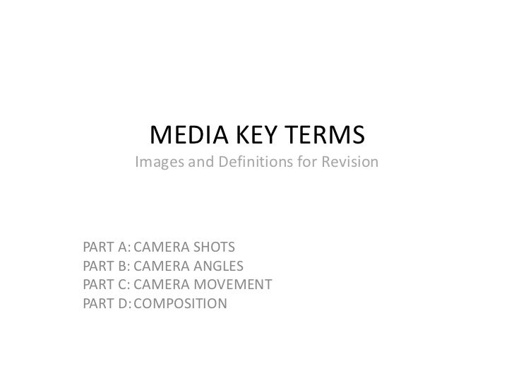 MEDIA KEY TERMS      Images and Definitions for RevisionPART A: CAMERA SHOTSPART B: CAMERA ANGLESPART C: CAMERA MOVEMENTPA...
