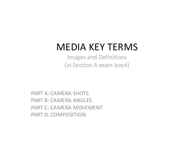 MEDIA KEY TERMS           Images and Definitions          (in Section A exam book)PART A: CAMERA SHOTSPART B: CAMERA ANGLE...