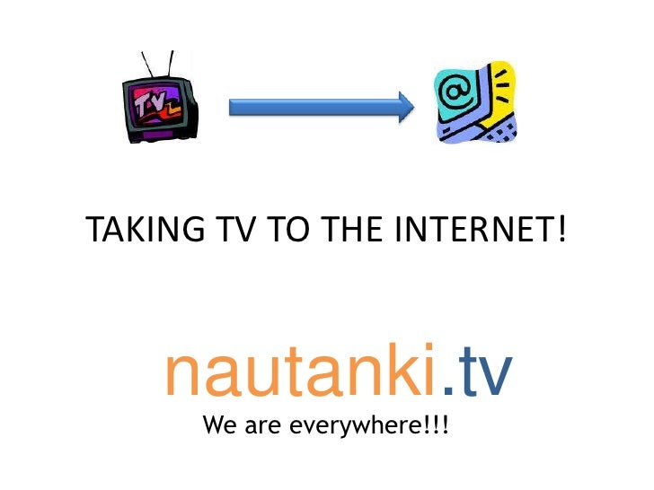 TAKING TV TO THE INTERNET!<br />	nautanki.tv<br />We are everywhere!!!<br />