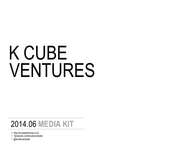 K CUBE 2014.06 MEDIA KIT F. facebook.com/kcubeventures T. @kcubeventures H. http://kcubeventures.co.kr VENTURES